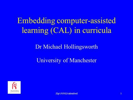 Zip1/0502/calembed1 Embedding computer-assisted learning (CAL) in curricula Dr Michael Hollingsworth University of Manchester.