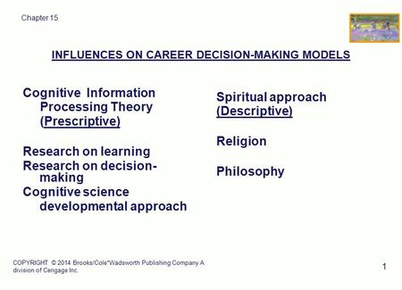 COPYRIGHT © 2014 Brooks/Cole*Wadsworth Publishing Company A division of Cengage Inc. 1 Chapter 15 INFLUENCES ON CAREER DECISION-MAKING MODELS Cognitive.