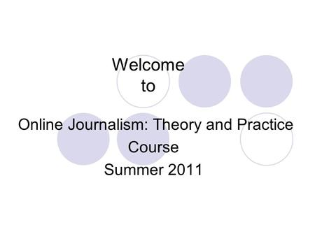 Welcome to Online Journalism: Theory and Practice Course Summer 2011.