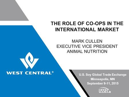 THE ROLE OF CO-OPS IN THE INTERNATIONAL MARKET MARK CULLEN EXECUTIVE VICE PRESIDENT ANIMAL NUTRITION U.S. Soy Global Trade Exchange Minneapolis, MN September.
