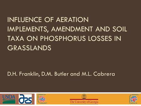 INFLUENCE OF AERATION IMPLEMENTS, AMENDMENT AND SOIL TAXA ON PHOSPHORUS LOSSES IN GRASSLANDS D.H. Franklin, D.M. Butler and M.L. Cabrera.