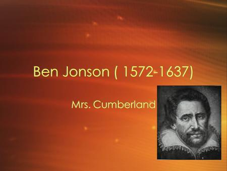 Ben Jonson ( 1572-1637) Mrs. Cumberland. Jonson Johnson lived in a nearly mythical life. Even in his physical stature, he seemed a little larger than.