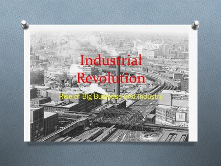 Industrial Revolution Rise of Big Business and Industry.