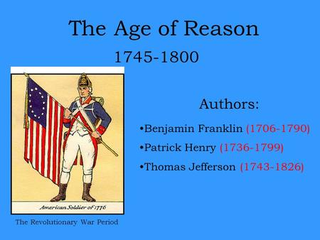 The Age of Reason 1745-1800 Authors: The Revolutionary War Period Benjamin Franklin (1706-1790) Patrick Henry (1736-1799) Thomas Jefferson (1743-1826)