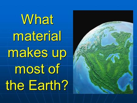 What material makes up most <strong>of</strong> the Earth? Rocks!