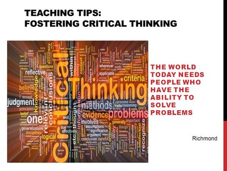TEACHING TIPS: FOSTERING CRITICAL THINKING THE WORLD TODAY NEEDS PEOPLE WHO HAVE THE ABILITY TO SOLVE PROBLEMS Richmond.