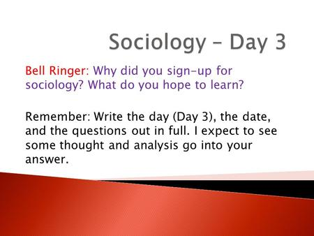 Bell Ringer: Why did you sign-up for sociology? What do you hope to learn? Remember: Write the day (Day 3), the date, and the questions out in full. I.