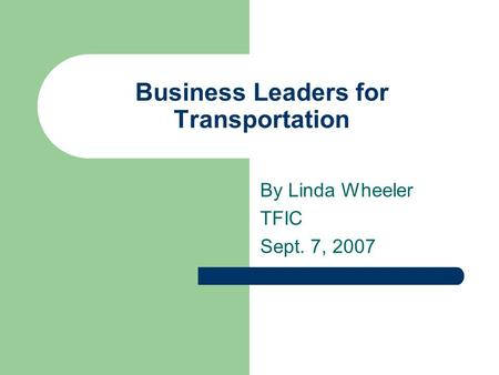 Business Leaders for Transportation By Linda Wheeler TFIC Sept. 7, 2007.