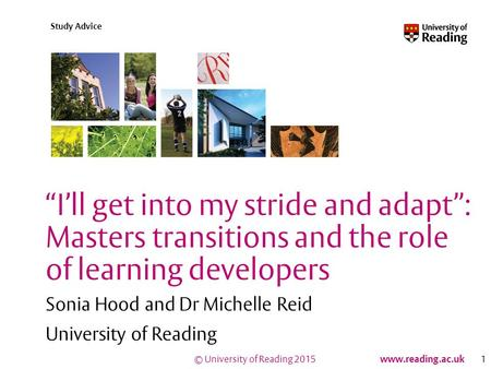 "© University of Reading 2015 www.reading.ac.uk Study Advice ""I'll get into my stride and adapt"": Masters transitions and the role of learning developers."