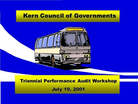 Kern Council of Governments Triennial Performance Audit Workshop July 19, 2001.