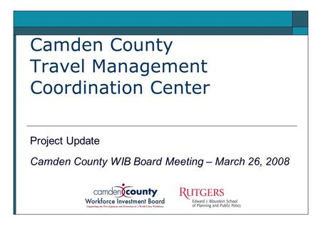 Camden County Travel Management Coordination Center Project Update Camden County WIB Board Meeting – March 26, 2008.