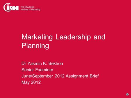 Marketing Leadership and Planning Dr Yasmin K. Sekhon Senior Examiner June/September 2012 Assignment Brief May 2012.