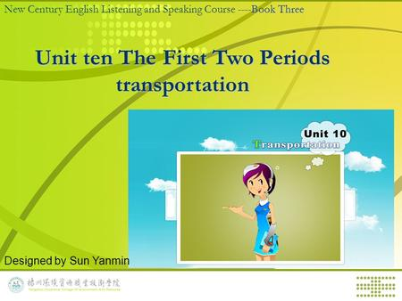 Book Three New Century English Listening and Speaking Course ----Book Three Unit ten The First Two Periods transportation Designed by Sun Yanmin.