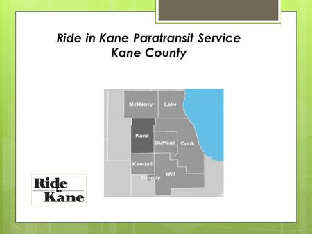 Ride in Kane Paratransit Service Kane County. Ride in Kane was established in 2008 through the efforts of the Kane County Paratransit Coordinating Counsel.