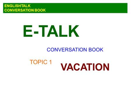 E-TALK ENGLISHTALK CONVERSATION BOOK CONVERSATION BOOK TOPIC 1 VACATION.