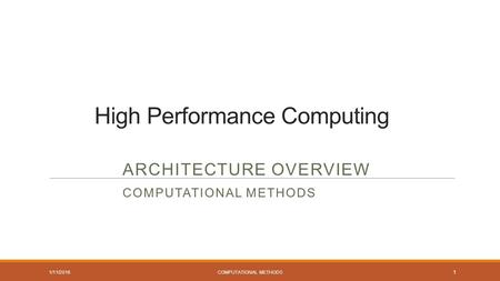 High Performance Computing ARCHITECTURE OVERVIEW COMPUTATIONAL METHODS 1/11/2016 COMPUTATIONAL METHODS 1.