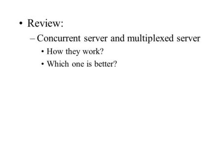 Review: –Concurrent server and multiplexed server How they work? Which one is better?