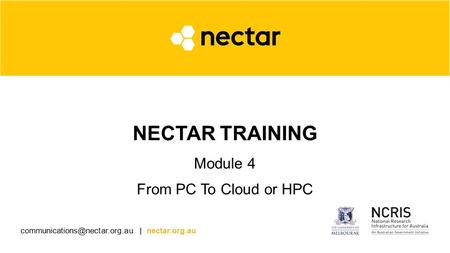 | nectar.org.au NECTAR TRAINING Module 4 From PC To Cloud or HPC.