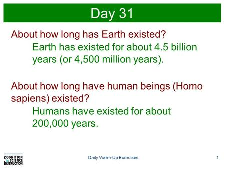 1Daily Warm-Up Exercises Day 31 About how long has Earth existed? Earth has existed for about 4.5 billion years (or 4,500 million years). About how long.