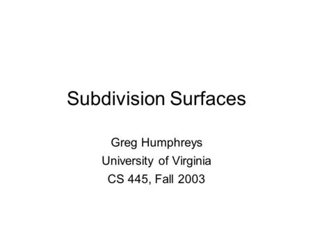 Greg Humphreys CS445: Intro Graphics University of Virginia, Fall 2003 Subdivision Surfaces Greg Humphreys University of Virginia CS 445, Fall 2003.