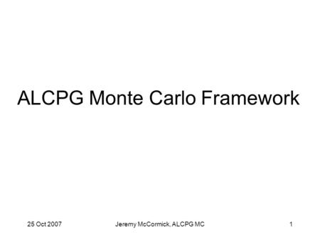 25 Oct 2007Jeremy McCormick, ALCPG MC1 ALCPG Monte Carlo Framework.