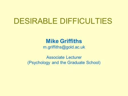 DESIRABLE DIFFICULTIES Mike Griffiths Associate Lecturer (Psychology and the Graduate School)