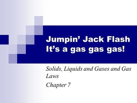 Jumpin' Jack Flash It's a gas gas gas! Solids, Liquids and Gases and Gas Laws Chapter 7.