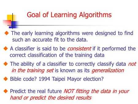 Goal of Learning Algorithms  The early learning algorithms were designed to find such an accurate fit to the data.  A classifier is said to be consistent.