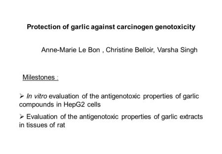 Protection of garlic against carcinogen genotoxicity Anne-Marie Le Bon, Christine Belloir, Varsha Singh Milestones :  In vitro evaluation of the antigenotoxic.