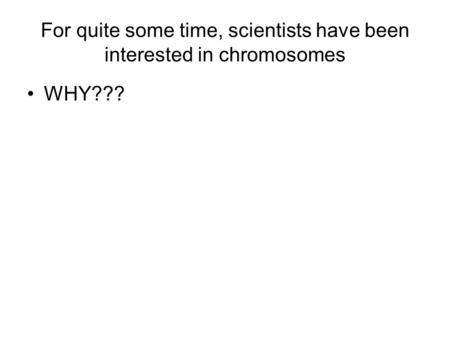 For quite some time, scientists have been interested in chromosomes WHY???