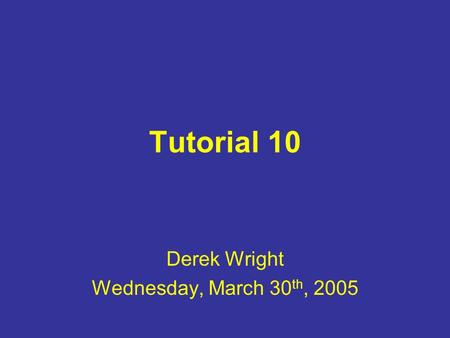 Tutorial 10 Derek Wright Wednesday, March 30 th, 2005.