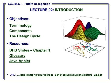 Objectives: Terminology Components The Design Cycle Resources: DHS Slides – Chapter 1 Glossary Java Applet URL:.../publications/courses/ece_8443/lectures/current/lecture_02.ppt.../publications/courses/ece_8443/lectures/current/lecture_02.ppt.
