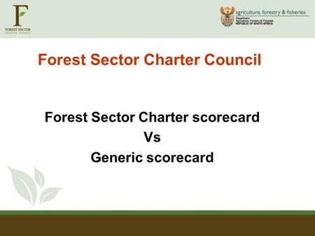 Forest Sector Charter Council Forest Sector Charter scorecard Vs Generic scorecard.