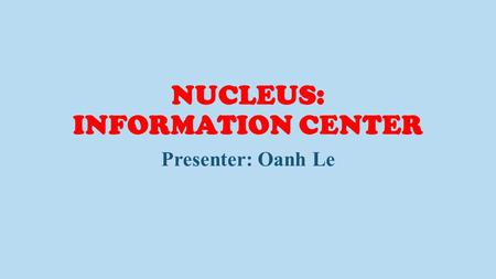 NUCLEUS: INFORMATION CENTER Presenter: Oanh Le. Animal Cell (cutaway view of generalized cell) Presenter: Oanh Le.