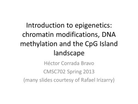 Introduction to epigenetics: chromatin modifications, DNA methylation and the CpG Island landscape Héctor Corrada Bravo CMSC702 Spring 2013 (many slides.