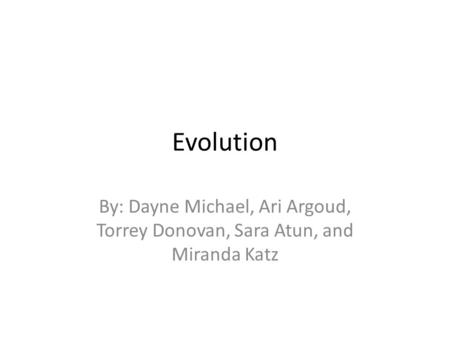 Evolution By: Dayne Michael, Ari Argoud, Torrey Donovan, Sara Atun, and Miranda Katz.