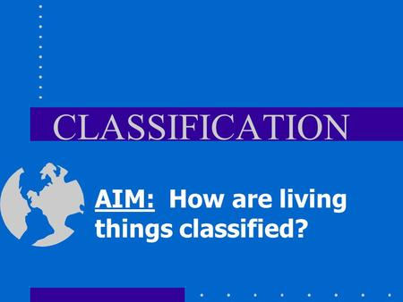 CLASSIFICATION AIM: How are living things classified?