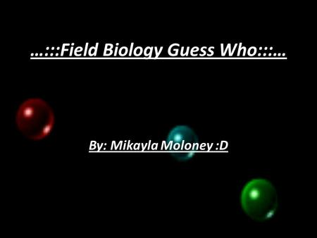 …:::Field Biology Guess Who:::… By: Mikayla Moloney :D.