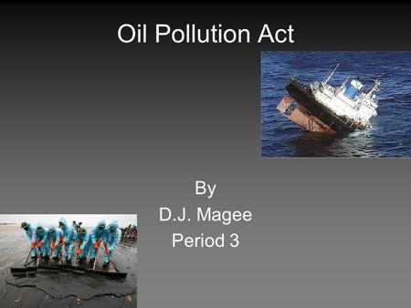 Oil Pollution Act By D.J. Magee Period 3. Summary The Oil Pollution Act was signed into law by the U.S. legislature in August, 1990. The bill was passed.