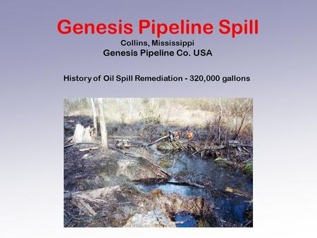 Genesis Pipeline Spill Collins, Mississippi Genesis Pipeline Co. USA History of Oil Spill Remediation - 320,000 gallons.
