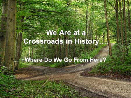 We Are at a Crossroads in History…. Where Do We Go From Here?