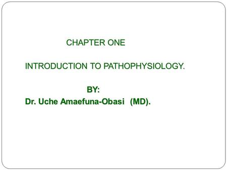 CHAPTER ONE CHAPTER ONE INTRODUCTION TO PATHOPHYSIOLOGY. BY: BY: Dr. Uche Amaefuna-Obasi (MD).