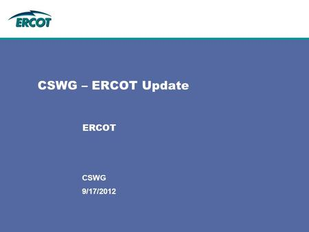 9/17/2012 CSWG CSWG – ERCOT Update ERCOT. 2 Settlements Project & Operational Updates February 27, 2012 NPRR 347: Combined Daily Invoice –Still on track.