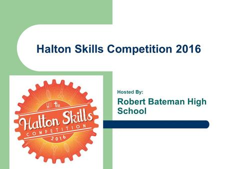 Halton Skills Competition 2016 Hosted By: Robert Bateman High School.