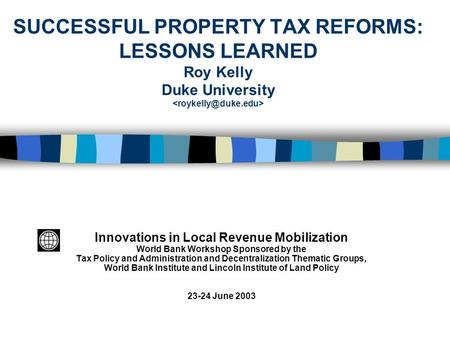 SUCCESSFUL PROPERTY TAX REFORMS: LESSONS LEARNED Roy Kelly Duke University Innovations in Local Revenue Mobilization World Bank Workshop Sponsored by the.