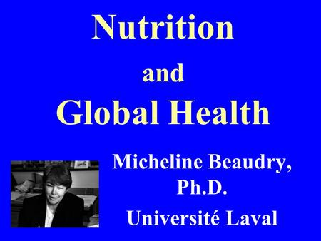 Nutrition and Global Health Micheline Beaudry, Ph.D. Université Laval.