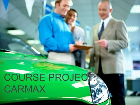 COURSE PROJECT: CARMAX. About the Company CarMax is the largest used car dealership chain in the US with over 100 dealerships and have sold over 5 million.