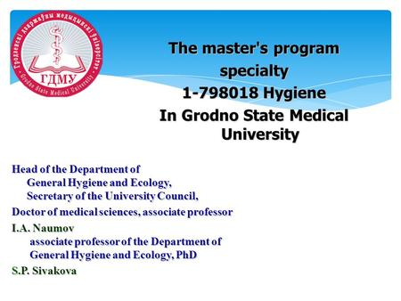 The master's program specialty 1-798018 Hygiene In Grodno State Medical University Head of the Department of General Hygiene and Ecology, Secretary of.