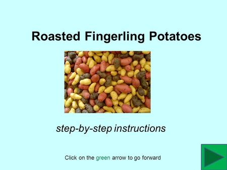 Roasted Fingerling Potatoes Click on the green arrow to go forward step-by-step instructions.