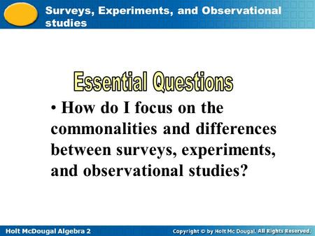 Holt McDougal Algebra 2 Surveys, Experiments, and Observational studies How do I focus on the commonalities and differences between surveys, experiments,